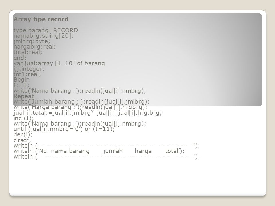 Array tipe record type barang=RECORD. namabrg:string[20]; jmlbrg:byte; hargabrg:real; total:real;